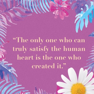 """""""The only one who can truly satisfy the human heart is the one who created it."""""""